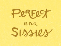 Perfect is for Sissies