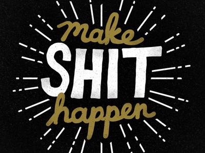 Make Shit Happen!