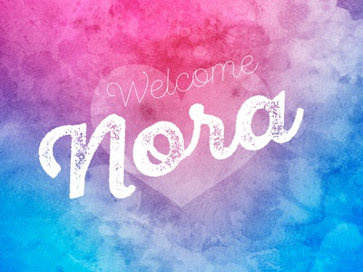 Welcome Nora welcoming watercolors watercolor typography type script rough quote love heart greetings baby