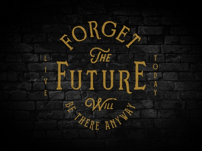 Forget The Future will be there anyway. Live Today