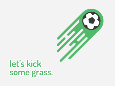 Let's kick some grass.