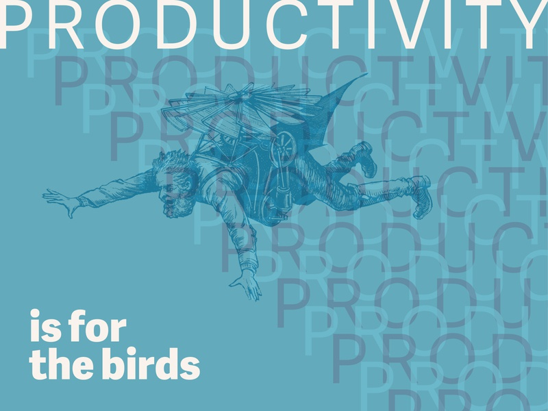 """Productivity is for the birds, I say!"""