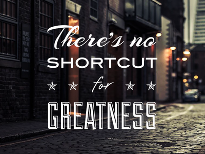 There's no shortcut for greatness