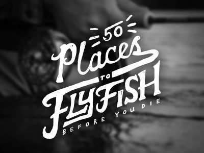 50 Places to Fly Fish Before You Die lettering sketch tv logo fishing