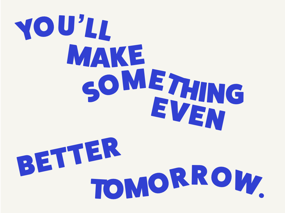You'll make something even better tomorrow. design quote