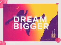 DREAM BIGGER | Summer Series