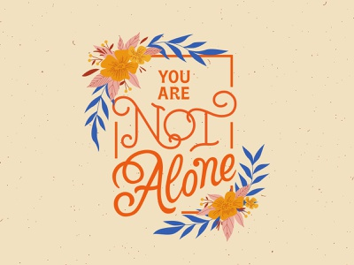 You Are Not Alone — Dribbble Weekly Warm up covid-19 coronavirus weekly warmup warmup dribbbleweeklywarmup floral illustration flowers calming calm mantra lettering art digital art lettering vector vector art typography design typography type design type