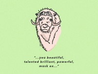 """""""You beautiful, talented, brilliant, powerful musk ox..."""""""