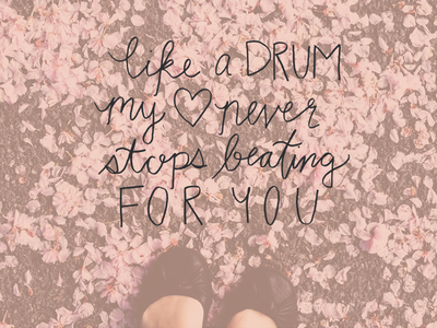 like a drum, my heart never stops beating for you