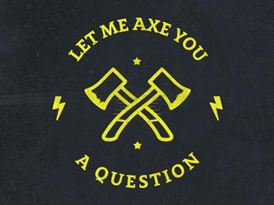 Axe you a question
