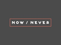 now / never