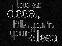 """Love so deep, kills you in your sleep"""