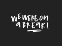 we were on a break!