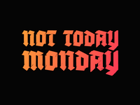 Not Today Monday