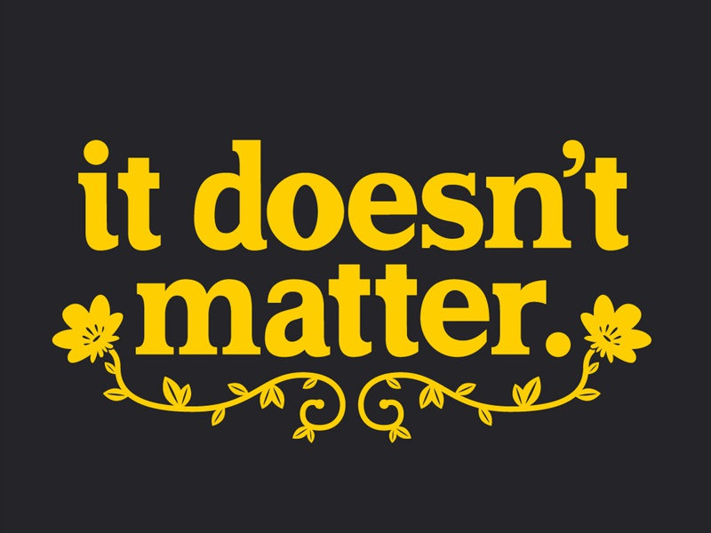 It Doesnt Matter font floral flower design lettered letter hand drawn drawn type type quote letters lettering hand lettering typography illustration