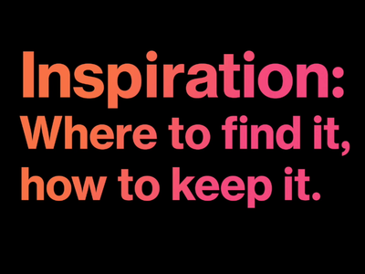 Inspiration: Where to find it and how to keep it