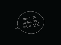 Don't Be Afraid to Want A Lot