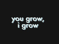 you grow, i grow.
