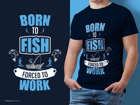 "Fishing Custom T-Shirt Design | ""Born to Fish, Forced to Work"""