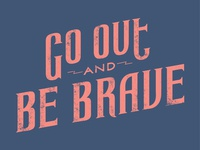 Go Out and Be Brave