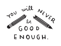 You Will Never Be Good Enough