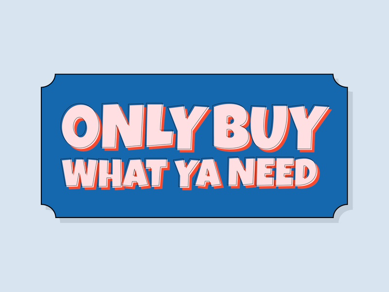 ONLY BUY WHAT YA NEED