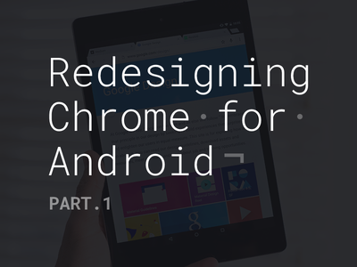 Redesigning Chrome for Android. Part.1 blog article design google android chrome