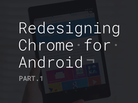 Redesigning Chrome for Android. Part.1