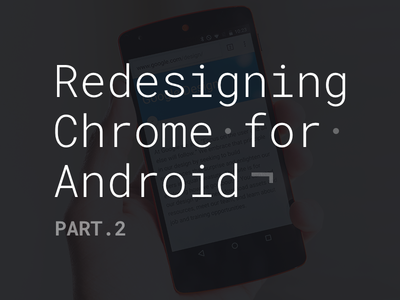 Redesigning Chrome for Android. Part.2