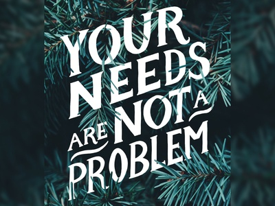 Your Needs Are Not A Problem