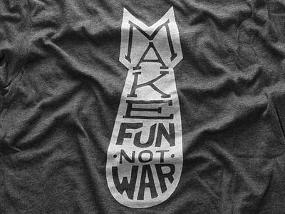 Make Fun Not War tshirt fun is awesome fia tshirt lifestyle custom type make fun not war bomb