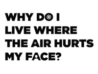 Why Do I Live Where the Air Hurts My Face?