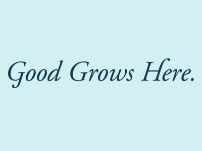 Good Grows Here.