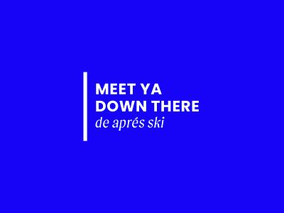 Meet Ya Down There — Apres Ski mountains ski brand skiing ski brand minimalism layout typography branding design