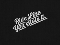 Ride Like You Stole It.