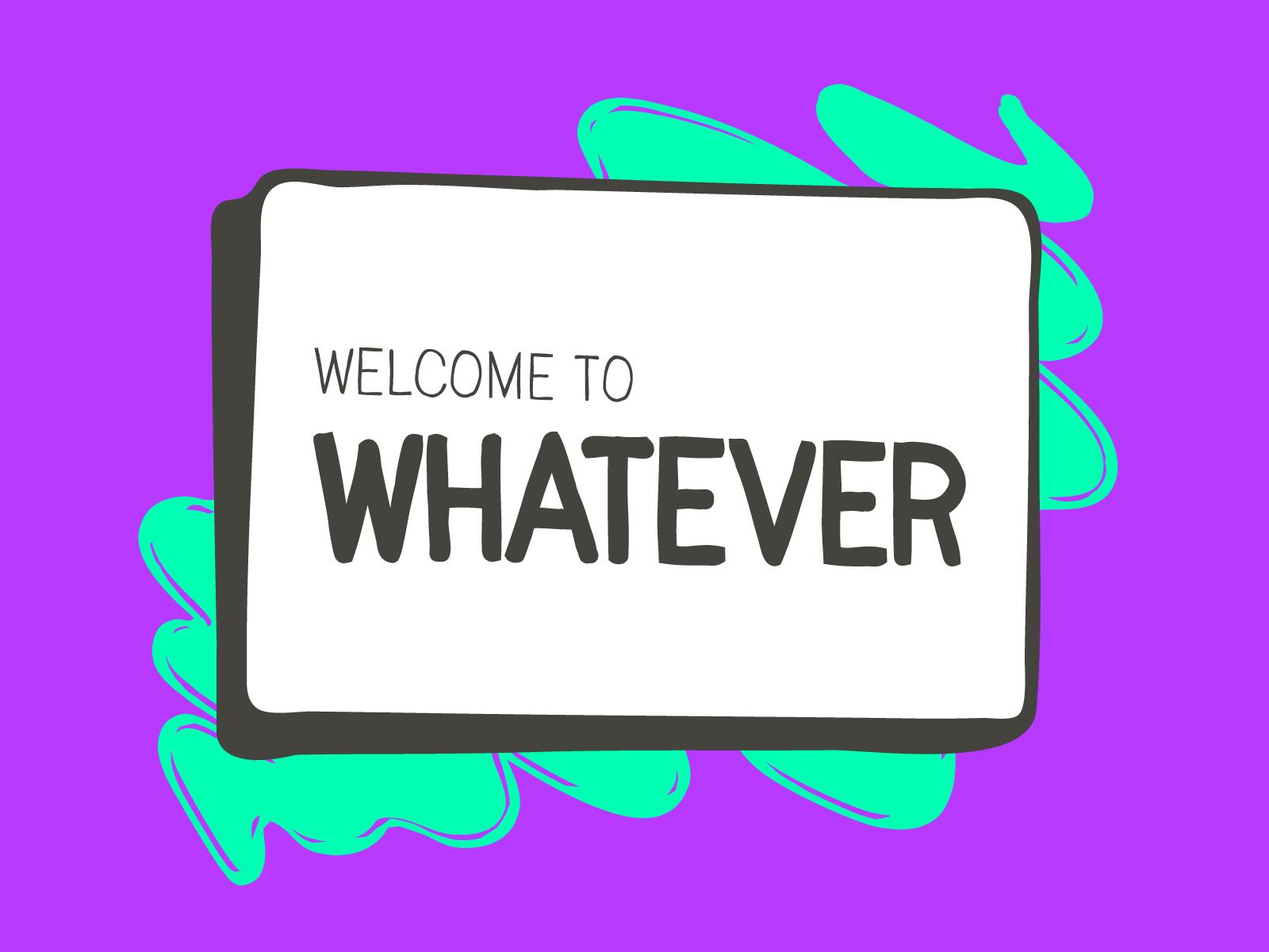Welcometowhatever