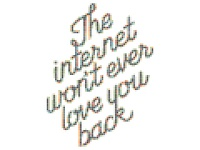 The internet won't ever love you back