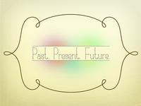Past. Present. Future.