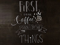 Chalkboard - First I drink coffee then I do the things <3