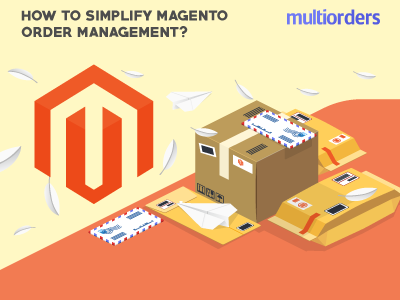 SOLUTION: How To Simplify Magento Order Management? Multiorders