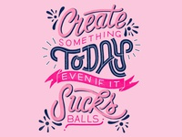 Create Something Today Even If It Sucks Balls