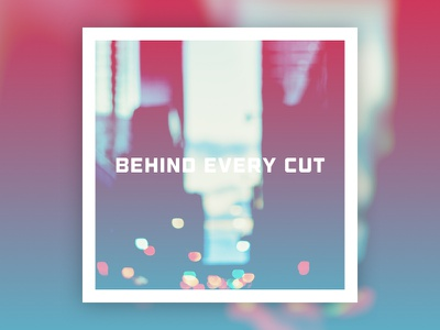 Behind Every Cut