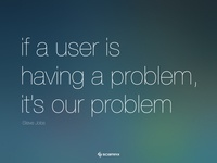 If a user is having a problem, it's our problem. Steve Jobs