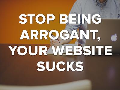 Stop Being Arrogant, Your Website Sucks website design value redesign makeover benefits onboarding matrix