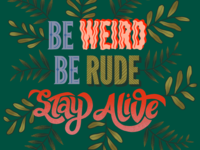 Be weird. Be rude. Stay alive.