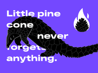 Little pine cone never forgets anything.