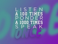 Listen a 100 times, ponder a 1000 times, speak once