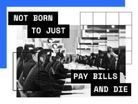 Not born to pay bills and die