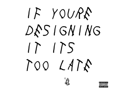 If You're (reading) Designing it it's too late drake typo typography poster print design print