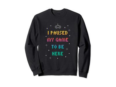 I Paused My Game To Be Here Sweatshirt